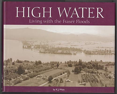 High Water: Living with the Fraser Floods: Watt, K. Jane