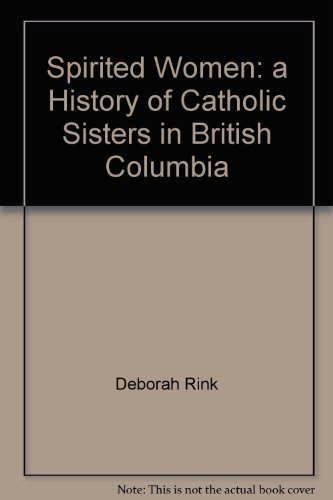 Spirited Women: A History of Catholic Sisters in British Columbia: Rink, Deborah