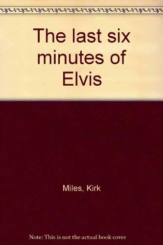 9780968786116: The last six minutes of Elvis [Paperback] by Miles, Kirk