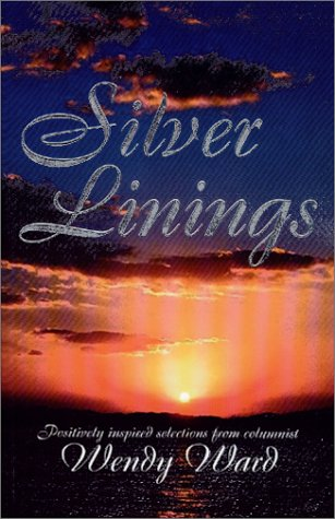 Silver Linings : Positively Inspired Selections from Columnist Wendy Ward: Ward, Wendy