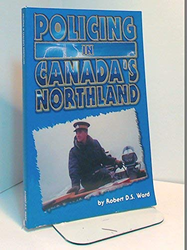 Policing in Canada's Northland: Ward, Robert D. S.