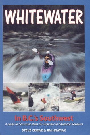 Whitewater in B. C.'s Southwest: A Guide to Accessible Runs for Beginner to Advanced Kayakers:...