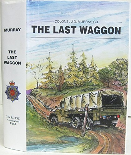 THE LAST WAGGON. THE FINAL STORY OF THE ROYAL CANADIAN ARMY SERVICE CORPS [SIGNED COPY]