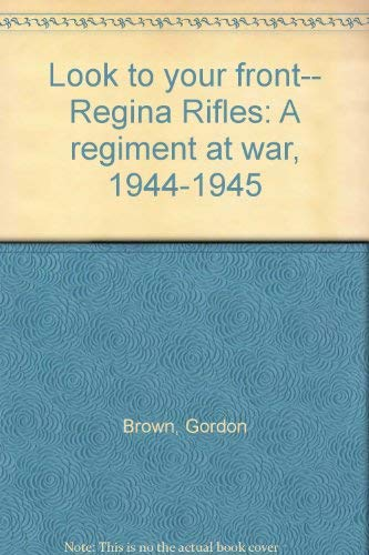 Look to your front-- Regina Rifles: A regiment at war, 1944-1945 (9780968875001) by Gordon Brown