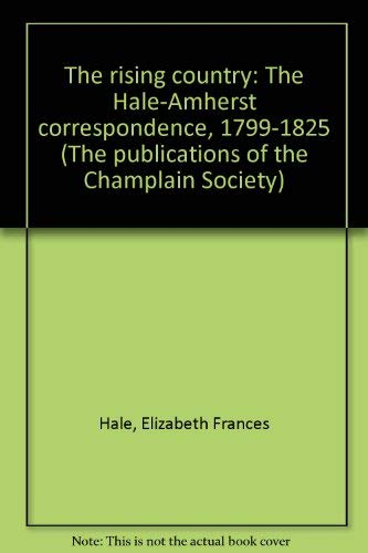 The Rising Country: The Hale-Amherst Correspondence, 1799-1825.: Hall, Roger; Shelton, S. W.