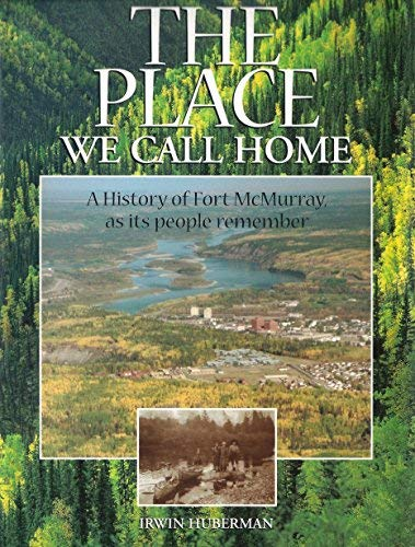 The Place We Call Home: A History of Fort McMurray, As Its People Remember 1778-1980