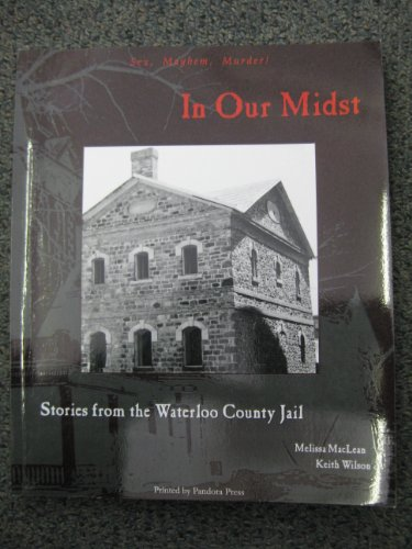 In Our Midst: Stories from the Waterloo County Jail: Maclean, Melissa;Wilson, Keith
