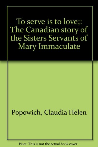 To Serve Is To Love : The Canadian Story Of The Sisters Servants Of Mary Immaculate
