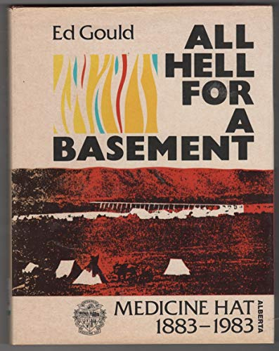 All Hell For a Basement: Medicine Hat, Alberta, 1883-1983: Gould, Ed