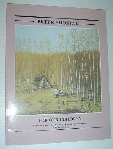 Peter Shostak: For Our Children A Series of Paintings Depicting Early Ukrainian Pioneer Settlement ...