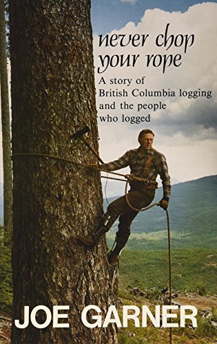 Never chop your rope: A story of British Columbia logging and the people who logged: Joe Garner