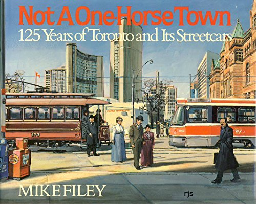 Not a One-Horse Town: 125 Years of Toronto and Its Streetcars: Filey, Mike