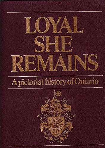 LOYAL SHE REMAINS: A Pictorial History of Ontario: United Empire Loyalists' Association of Canada