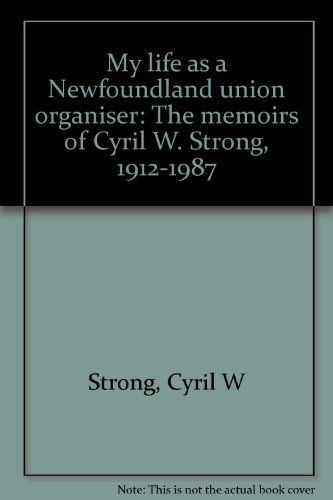 My life as a Newfoundland union organizer the memoirs of Cyril W. Strong, 1912-1987. Edited by ...