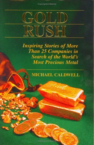 GOLD RUSH Inspiring Stories of More Than 25 Companies in Search of the World's Most Precious Metal