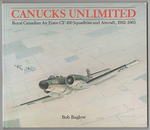 Canucks Unlimited: Royal Canadian Air Force CF-100 Squadrons and Aircraft, 1952 -- 1963