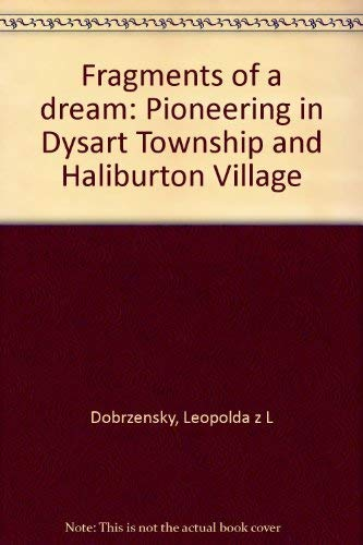 Fragments of a Dream. Pioneering in Dysart Township and Haliburton Village: Leopolda z L Dobrzensky
