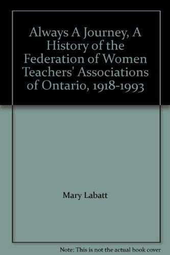Always A Journey, A History of the Federation of Women Teachers' Associations of Ontario, 1918...