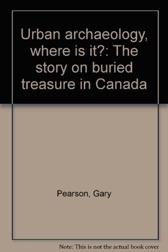 Urban Archaeology: Where is It? The Story of Buried Treasure in Canada (9780969366409) by Gary Pearson; Karen Pearson