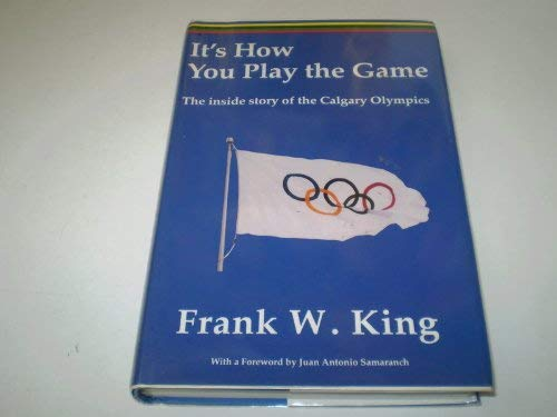 9780969428756: It's How You Play the Game: The Inside Story of the Calgary Olympics