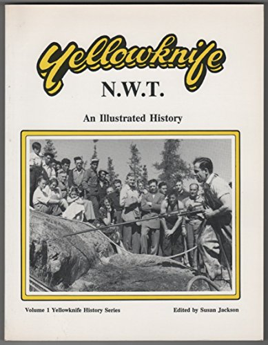 Yellowknife, N.W.T.: An Illustrated History (Volume 1 Yellowknife History Series)