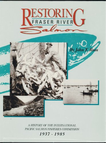 Restoring Fraser River Salmon: A History of the International Pacific Salmon Fisheries Commission...