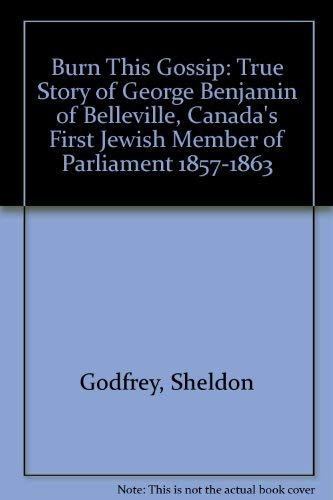 Burn This Gossip : The True Story Of George Benjamin Of Belleville, Canada's First Jewish Member ...