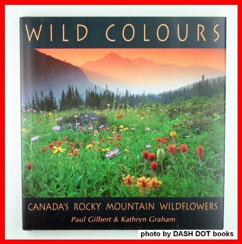 Wild Colours. Canada's Rocky Mountain Wildflowers (Signed By the Author).: Paul Gilbert