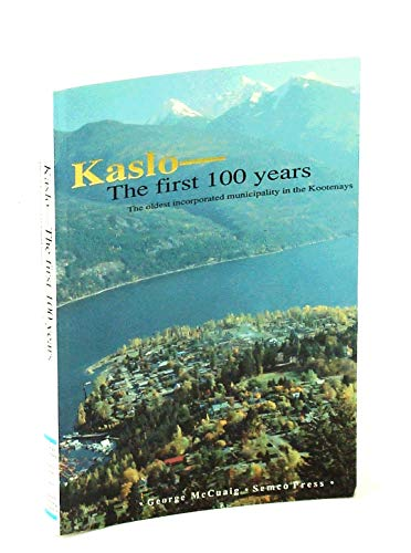KASLO: THE FIRST 100 YEARS (THE OLDEST INCORPORATED MUNICIPALITY IN THE KOOTENAYS): McCuaig, George
