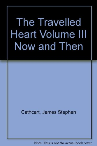 The Travelled Heart Volume III Now and: Cathcart, James Stephen