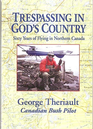 Trespassing in God's Country: Sixty Years of Flying in Northern Canada: George Theriault