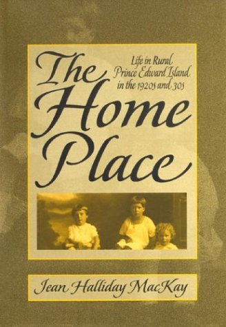 The Home Place: Life in Rural Prince Edward Island in the 1920s and 30s: Halliday-MacKay, Jean