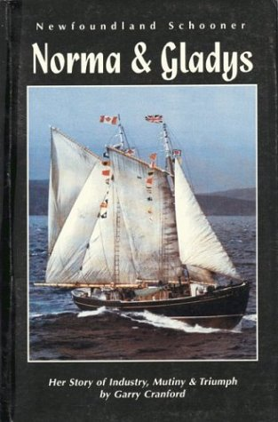 Newfoundland Schooner: Norma & Gladys--Her Story of Industry, Mutiny, and Triumph: Cranford, ...