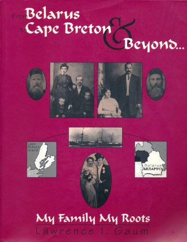 From Belarus to Cape Breton and Beyond: My Family, My Roots (SIGNED): Gaum, Lawrence I.