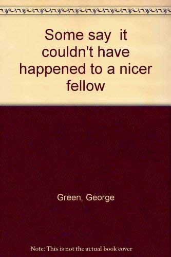 SOME SAY IT COULDN'T HAVE HAPPENED TO A NICER FELLOW. Signed by the author.: Green, George; ...