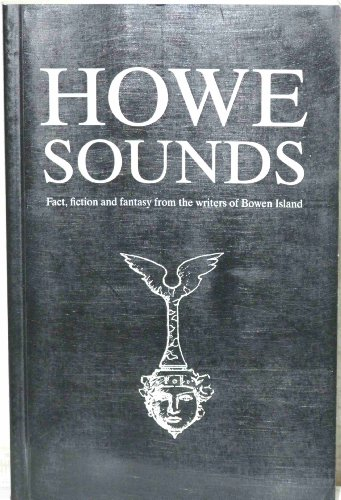 Howe Sounds : Fact, Fiction and Fantasy from the writers of Bowen island. (A Bowen Island Anthology...