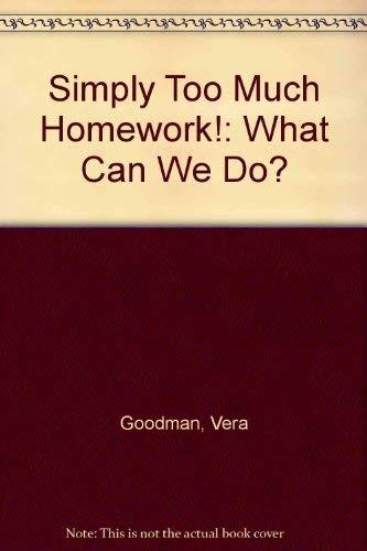 Simply Too Much Homework! What Can We Do?: Vera Elizabeth Goodman