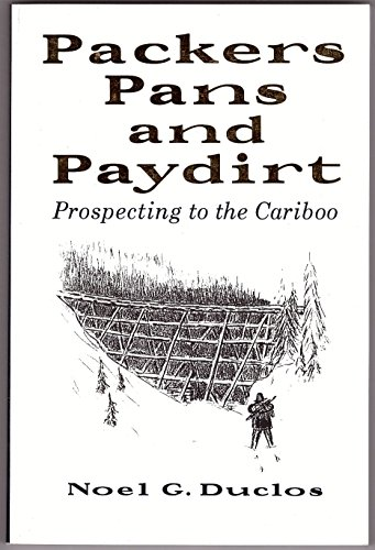 PACKERS, PANS AND PAYDIRT. Prospecting to the Cariboo. Signed by author.: Duclos, Noel G.; Blanche ...
