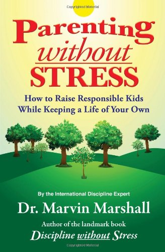 Parenting Without Stress: How to Raise Responsible Kids While Keeping a Life of Your Own: Marvin ...