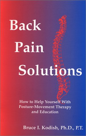 Back Pain Solutions : How to Help Yourself with Posture-Movement Therapy and Education: Kodish, ...