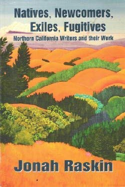 Natives, Newcomers, Exiles, Fugitives: Northern California Writers And Their Work: Raskin, Jonah