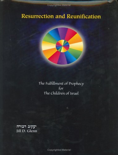 Resurrection And Reunification: The Fulfillment Of Prophecy For The Children Of Isreal: Glenn, Jill...