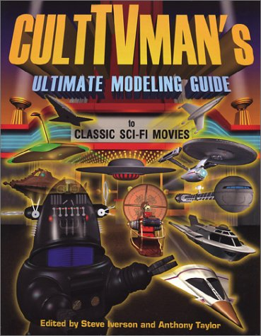 CultTVman's Ultimate Modeling Guide to Classic Sci-Fi Movies: Iverson, Steve; Taylor, Anthony