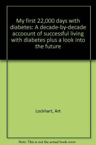 My first 22,000 days with diabetes: A decade-by-decade accoount of successful living with diabetes ...