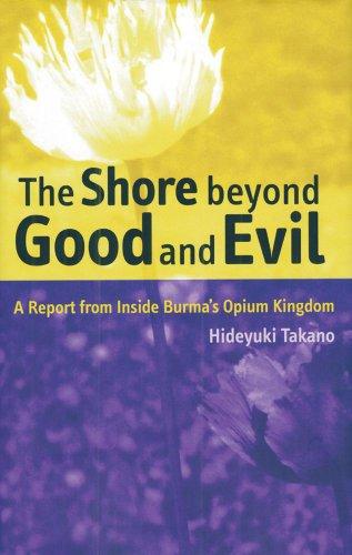 The Shore Beyond Good and Evil: A Report from Inside Burma's Opium Kingdom: Hideyuki Takano