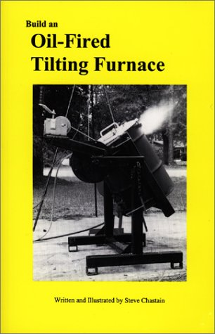 Build an Oil Fired Tilting Furnace (The Small foundry series): Steve Chastain; Stephen D. Chastain