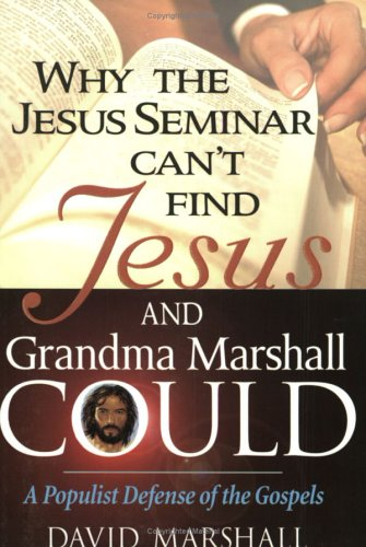 Why the Jesus Seminar can't find Jesus, and Grandma Marshall Could: A Populist Defense of the ...
