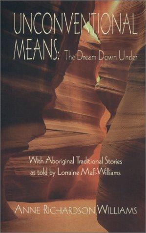 Unconventional Means : The Dream Down Under: Williams, Anne Richardson; Mafi-Williams, Lorraine