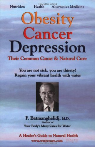 Obesity Cancer Depression: Their Common Cause & Natural Cure: Batmanghelidj, Fereydoon