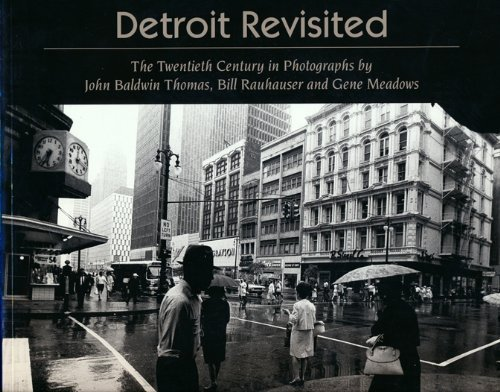 Detroit Revisited: The Twentieth Century in Photographs by John Baldwin Thomas, Bill Rauhauser and ...